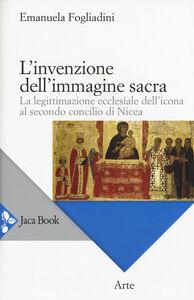 Libro L' invenzione dell'immagine sacra. La legittimazione ecclesiale dell'icona al secondo concilio di Nicea Emanuela Fogliadini