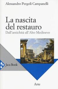 Foto Cover di La nascita del restauro. Dall'antichità all'alto Medioevo, Libro di Alessandro Pergoli Campanelli, edito da Jaca Book