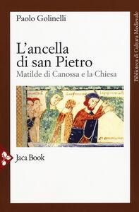 Libro L' ancella di San Pietro. Matilde di Canossa e la Chiesa Paolo Golinelli