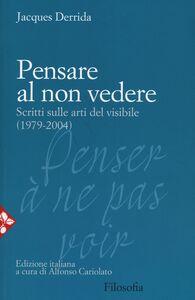 Libro Pensare al non vedere. Scritti sulle arti del visibile (1979-2004) Jacques Derrida