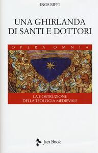 Libro Una ghirlanda di santi e dottori. Raccolta di frammenti. La costruzione della teologia medievale Inos Biffi