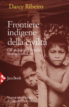 Frontiere indigene della civiltà. Gli indios del Brasile fino agli anni '60. Nuova ediz. - Darcy Ribeiro - copertina