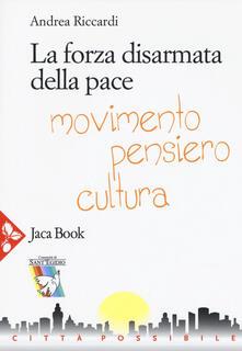 La forza disarmata della pace. Movimento, pensiero, cultura - Andrea Riccardi - copertina