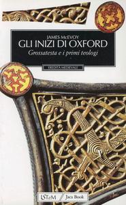 Libro Gli inizi di Oxford. Grossatesta e il XIII secolo James McEvoy