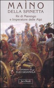 Libro Maìno della Spinetta. Re di Marengo e imperatore delle Alpi Elio Gioanola