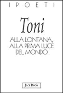Foto Cover di Alla lontana, alla prima luce del mondo, Libro di Alberto Toni, edito da Jaca Book