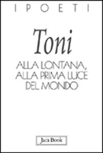 Libro Alla lontana, alla prima luce del mondo Alberto Toni