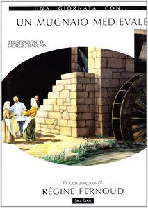 Libro Una giornata con... Un mugnaio medievale in compagnia di Régine Pernoud Régine Pernoud , Giorgio Bacchin