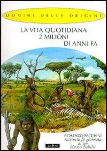 Libro La vita quotidiana 2 milioni di anni fa. Fiorenzo Facchini racconta la giornata di un homo habilis Fiorenzo Facchini , Alessandro Baldanzi
