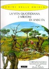 La vita quotidiana 2 milioni di anni fa. Fiorenzo Facchini racconta la giornata di un homo habilis