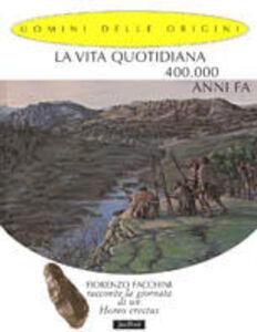Libro La vita quotidiana 400.000 anni fa. Fiorenzo Facchini racconta la giornata di un homo erectus Fiorenzo Facchini , Giorgio Bacchin