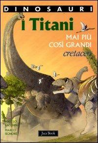 I I titani. Mai più così grandi. Cretaceo. Dinosauri - Bacchin Matteo Signore Marco - wuz.it
