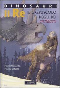 Foto Cover di Re. Il crepuscolo degli dei. Cretaceo. Dinosauri, Libro di Matteo Bacchin,Marco Signore, edito da Jaca Book