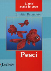 Libro Pesci. L'arte svela le cose Brigitte Baumbusch