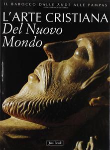 Libro L' arte cristiana del nuovo mondo. Il barocco dalle Ande alle pampas