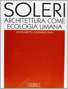 Foto Cover di Soleri. Architettura come ecologia umana. L'opera completa, Libro di Antonietta I. Lima, edito da Jaca Book