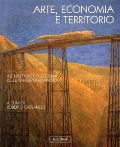 Foto Cover di Arte, economia e territorio. Architetture e collezioni delle Camere di commercio, Libro di  edito da Jaca Book
