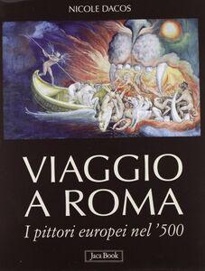 Libro Viaggio a Roma. I pittori europei nel '500 Nicole Dacos