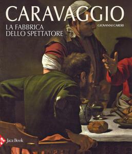 Caravaggio. La fabbrica dello spettatore. Ediz. a colori - Giovanni Careri - copertina