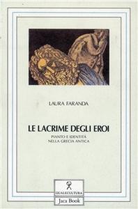 Libro Le lacrime degli eroi. Pianto e identità nella Grecia antica Laura Faranda