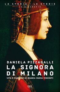 Libro La signora di Milano. Vita e passioni di Bianca Maria Visconti Daniela Pizzagalli