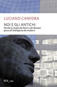 Libro Noi e gli antichi. Perché lo studio dei Greci e dei Romani giova all'intelligenza dei moderni Luciano Canfora