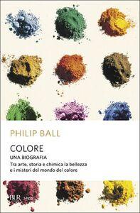 Libro Colore. Una biografia. Tra arte storia e chimica, la bellezza e i misteri del mondo del colore Philip Ball