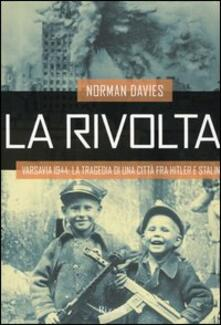 La rivolta. Varsavia 1944: la tragedia di una città fra Hitler e Stalin - Norman Davies - copertina