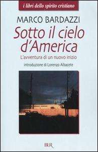 Libro Sotto il cielo d'America. L'avventura di un nuovo inizio Marco Bardazzi
