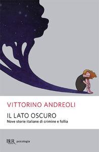 Libro Il lato oscuro. Nove storie italiane di crimine e follia Vittorino Andreoli