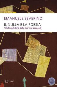 Libro Il nulla e la poesia. Alla fine dell'età della tecnica: Leopardi Emanuele Severino