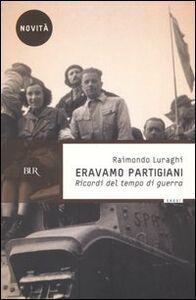 Libro Eravamo partigiani. Ricordi del tempo di guerra Raimondo Luraghi