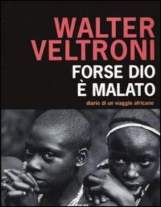 Libro Forse Dio è malato. Diario di un viaggio africano Walter Veltroni