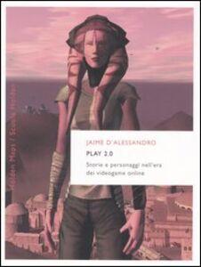 Libro Play 2.0. Storie e personaggi nell'era dei videogame online Jaime D'Alessandro