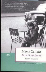 Foto Cover di Al di là del ponte e altri racconti, Libro di Mavis Gallant, edito da BUR Biblioteca Univ. Rizzoli