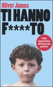 Libro Ti hanno f....to. Come sopravvivere all'amore dei genitori James Oliver