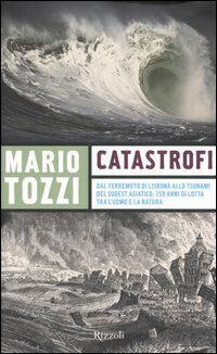 Catastrofi. Dal terremoto di Lisbona allo tsunami del sudest asiatico: 250 anni di lotta tra l'uomo e la natura
