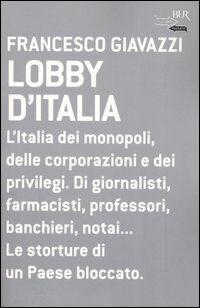 Lobby d'Italia. L'Italia dei monopoli, delle corporazioni e dei privilegi. Di giornalisti, farmacisti, professori, banchieri, notai... Le storture di un Paese...