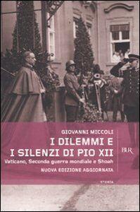 Libro I dilemmi e i silenzi di Pio XII. Vaticano, seconda guerra mondiale e shoah Giovanni Miccoli
