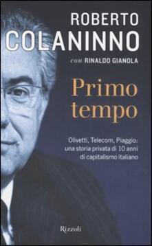 Primo tempo. Olivetti, Telecom, Piaggio: una storia privata di 10 anni di capitalismo italiano - Roberto Colaninno,Rinaldo Gianola - copertina
