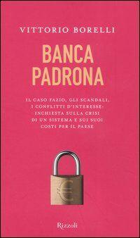 Banca padrona. Il caso Fazio, gli scandali, i conflitti d'interesse: inchiesta sulla crisi di un sistema e sui suoi costi per il paese