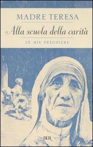 Foto Cover di Alla scuola della carità. Le mie preghiere, Libro di Teresa di Calcutta (santa), edito da BUR Biblioteca Univ. Rizzoli