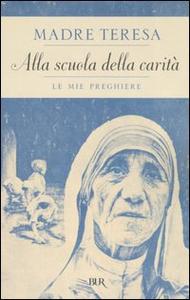 Libro Alla scuola della carità. Le mie preghiere Teresa di Calcutta (santa)