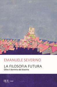 Libro La filosofia futura. Oltre il dominio del divenire Emanuele Severino