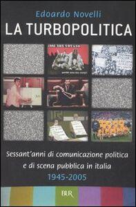 Libro La turbopolitica. Sessant'anni di comunicazione politica e di scena pubblica in Italia: 1945-2005 Edoardo Novelli