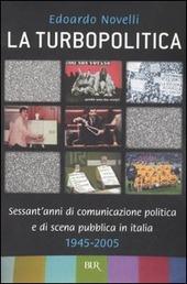 La turbopolitica. Sessant'anni di comunicazione politica e di scena pubblica in Italia: 1945-2005
