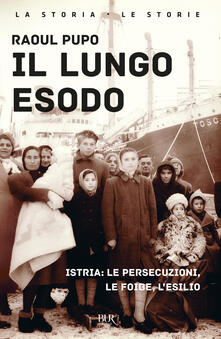 Il lungo esodo. Istria: le persecuzioni, le foibe, l'esilio - Raoul Pupo - copertina