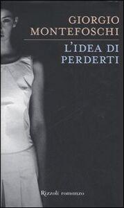 Libro L' idea di perderti Giorgio Montefoschi