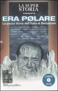 Libro Era polare. La pazza storia dell'Italia di Berlusconi. Con DVD Andrea Salerno