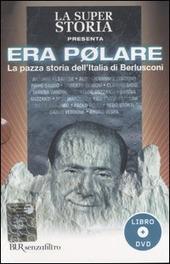 Era polare. La pazza storia dell'Italia di Berlusconi. Con DVD